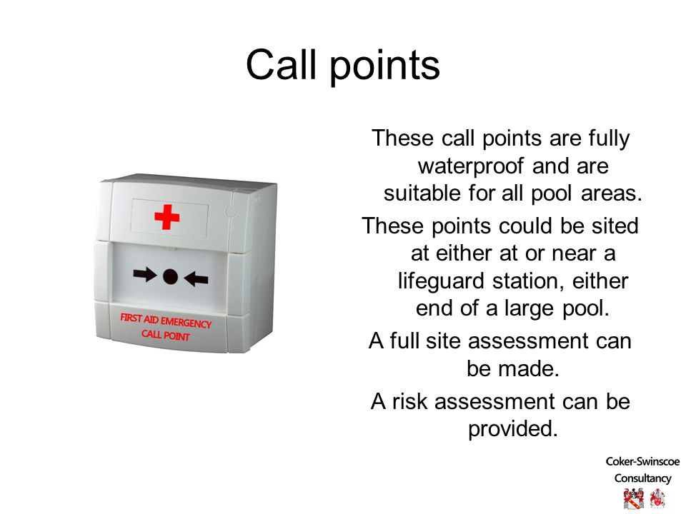 Call points These call points are fully waterproof and are suitable for all pool areas.