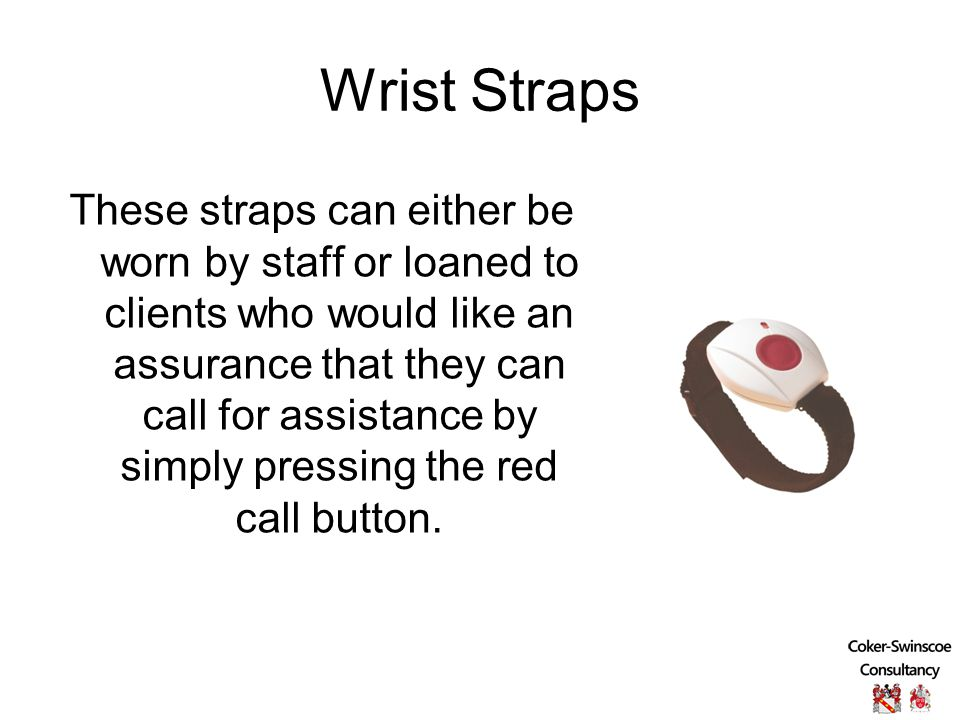 Wrist Straps These straps can either be worn by staff or loaned to clients who would like an assurance that they can call for assistance by simply pressing the red call button.