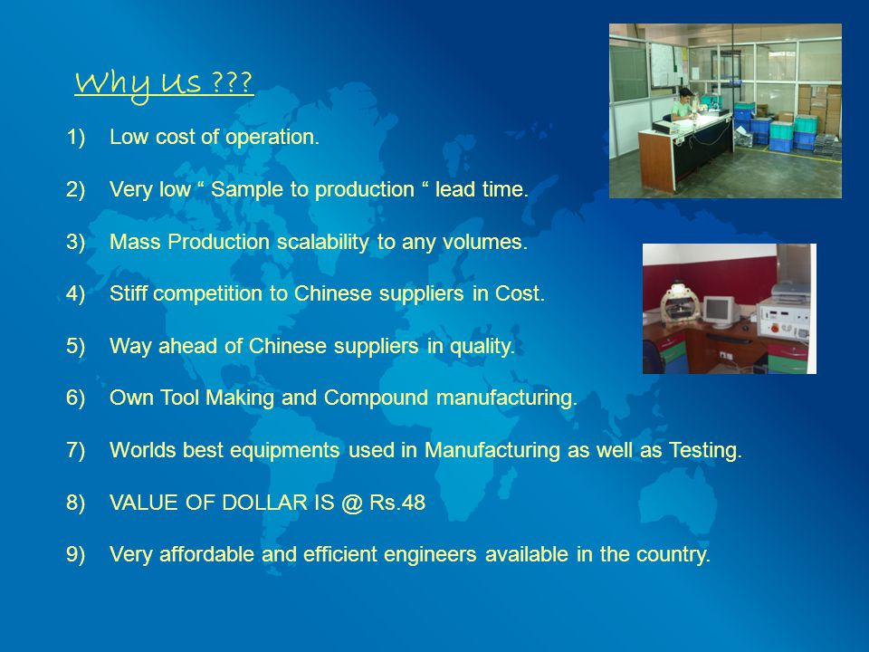 Why Us ??.1) Low cost of operation. 2)Very low Sample to production lead time.