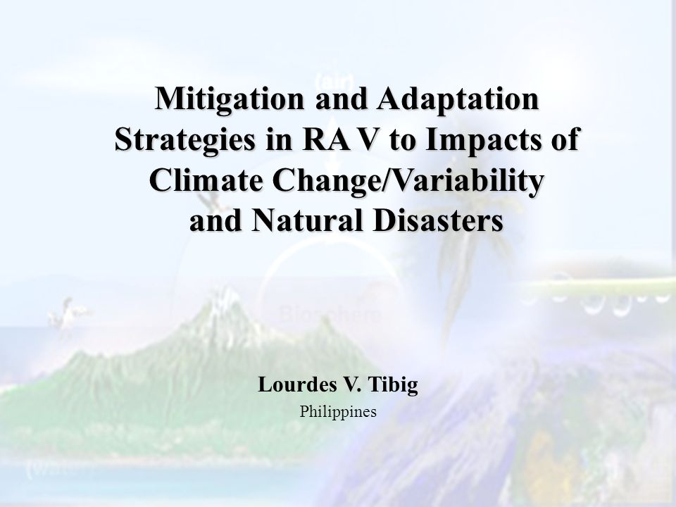 Mitigation and Adaptation Strategies in RA V to Impacts of Climate Change/Variability and Natural Disasters Lourdes V.