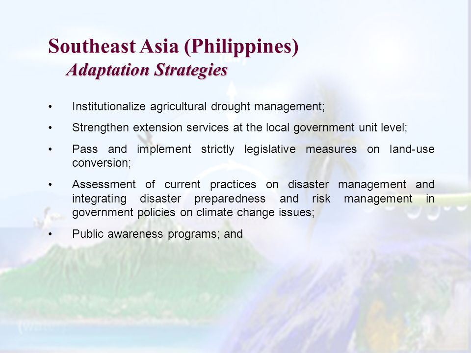 Southeast Asia (Philippines) Adaptation Strategies Institutionalize agricultural drought management; Strengthen extension services at the local government unit level; Pass and implement strictly legislative measures on land-use conversion; Assessment of current practices on disaster management and integrating disaster preparedness and risk management in government policies on climate change issues; Public awareness programs; and