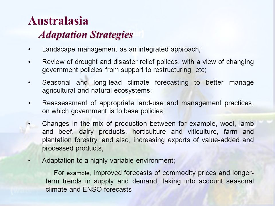 Australasia Adaptation Strategies Landscape management as an integrated approach; Review of drought and disaster relief polices, with a view of changing government policies from support to restructuring, etc; Seasonal and long-lead climate forecasting to better manage agricultural and natural ecosystems; Reassessment of appropriate land-use and management practices, on which government is to base policies; Changes in the mix of production between for example, wool, lamb and beef, dairy products, horticulture and viticulture, farm and plantation forestry, and also, increasing exports of value-added and processed products; Adaptation to a highly variable environment; For example, improved forecasts of commodity prices and longer- term trends in supply and demand, taking into account seasonal climate and ENSO forecasts