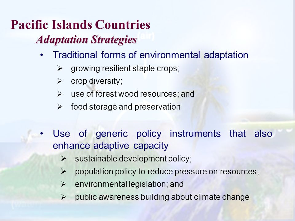 Traditional forms of environmental adaptation growing resilient staple crops; crop diversity; use of forest wood resources; and food storage and preservation Use of generic policy instruments that also enhance adaptive capacity sustainable development policy; population policy to reduce pressure on resources; environmental legislation; and public awareness building about climate change Pacific Islands Countries Adaptation Strategies Adaptation Strategies