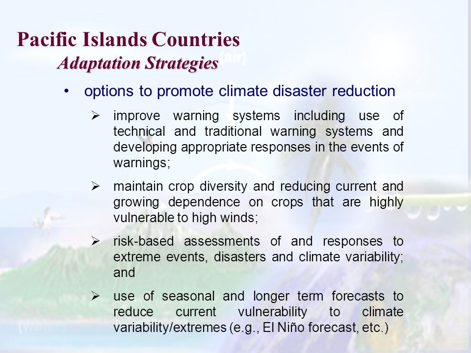 Pacific Islands Countries Adaptation Strategies Adaptation Strategies options to promote climate disaster reduction improve warning systems including use of technical and traditional warning systems and developing appropriate responses in the events of warnings; maintain crop diversity and reducing current and growing dependence on crops that are highly vulnerable to high winds; risk-based assessments of and responses to extreme events, disasters and climate variability; and use of seasonal and longer term forecasts to reduce current vulnerability to climate variability/extremes (e.g., El Niño forecast, etc.)