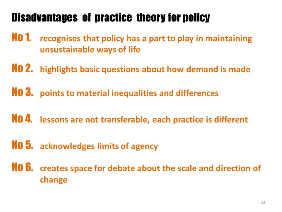 33 Disadvantages of practice theory for policy No 1. recognises that policy has a part to play in maintaining unsustainable ways of life No 2. highlig