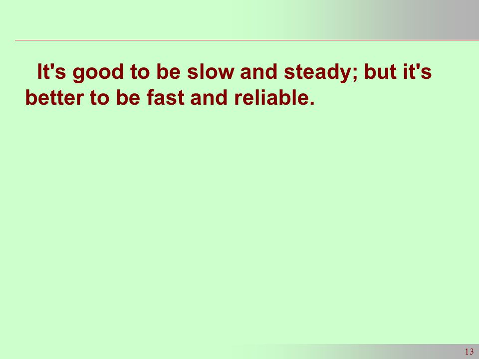 13 It s good to be slow and steady; but it s better to be fast and reliable.