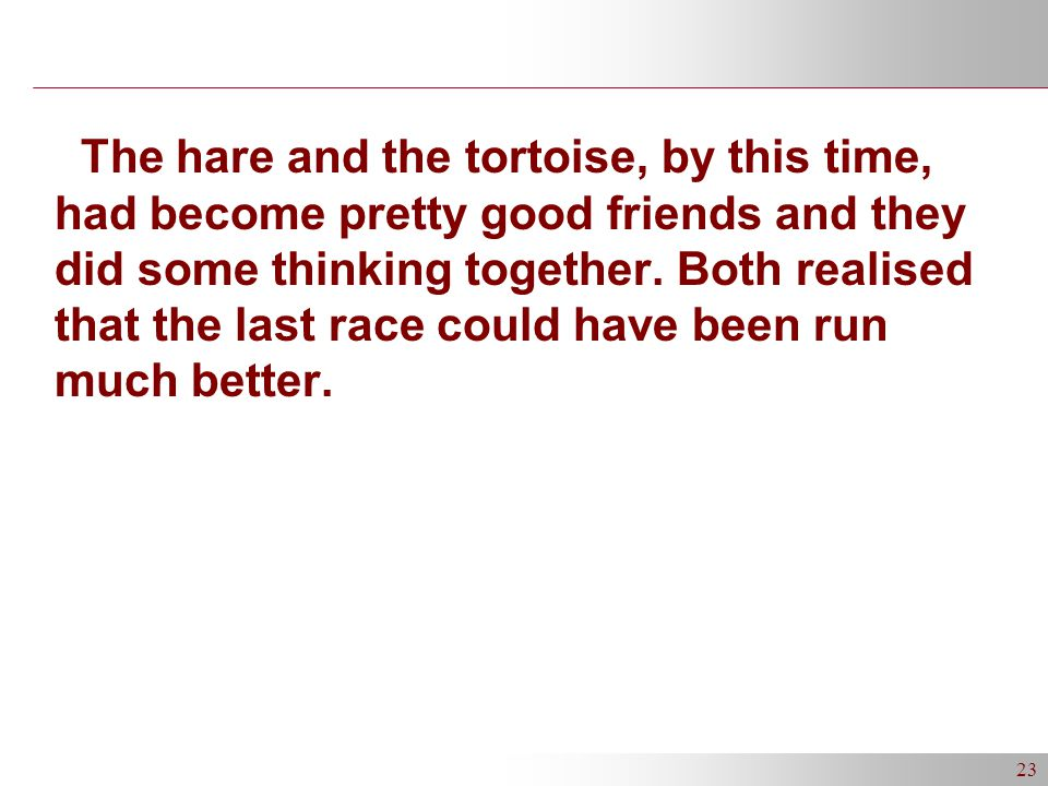 23 The hare and the tortoise, by this time, had become pretty good friends and they did some thinking together.