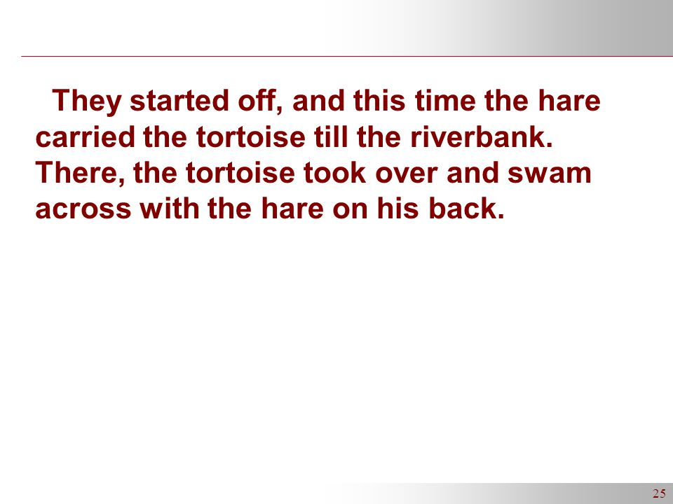 25 They started off, and this time the hare carried the tortoise till the riverbank.