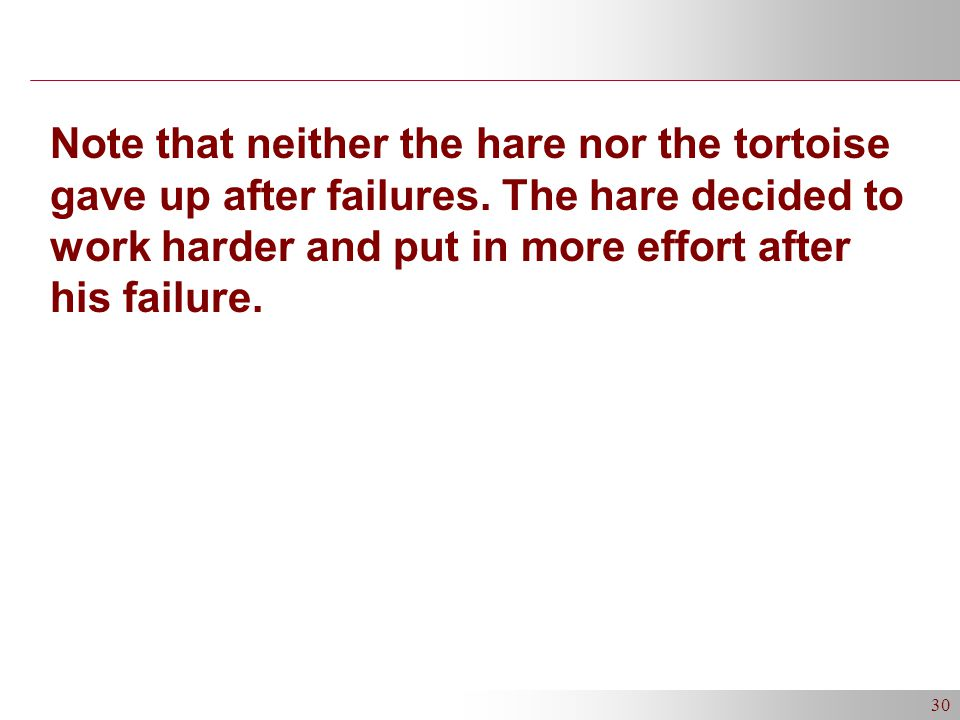 30 Note that neither the hare nor the tortoise gave up after failures.