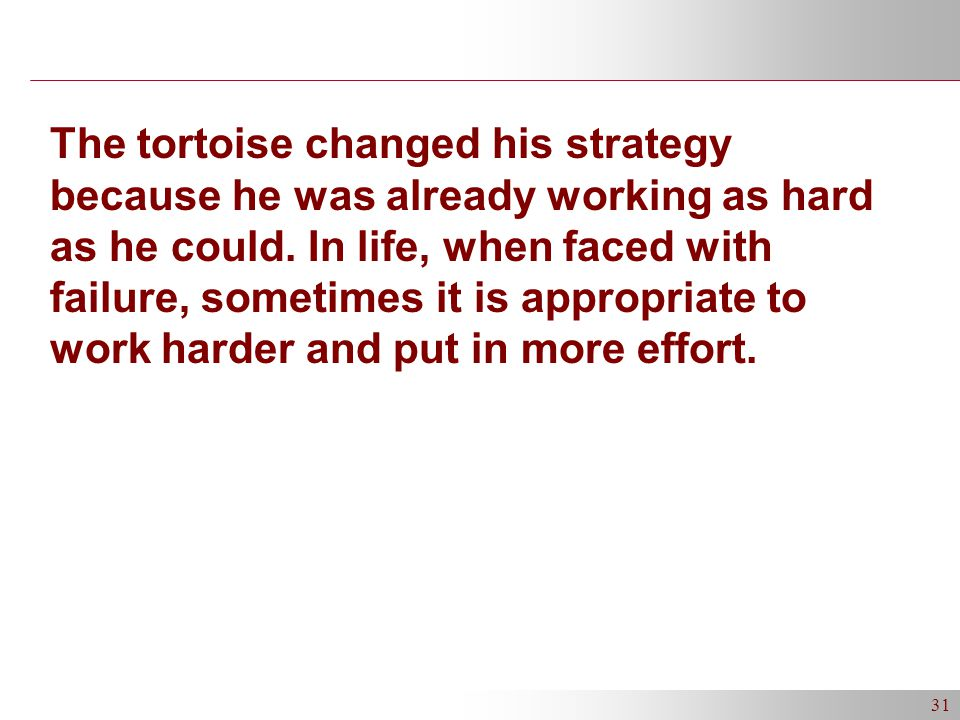 31 The tortoise changed his strategy because he was already working as hard as he could.