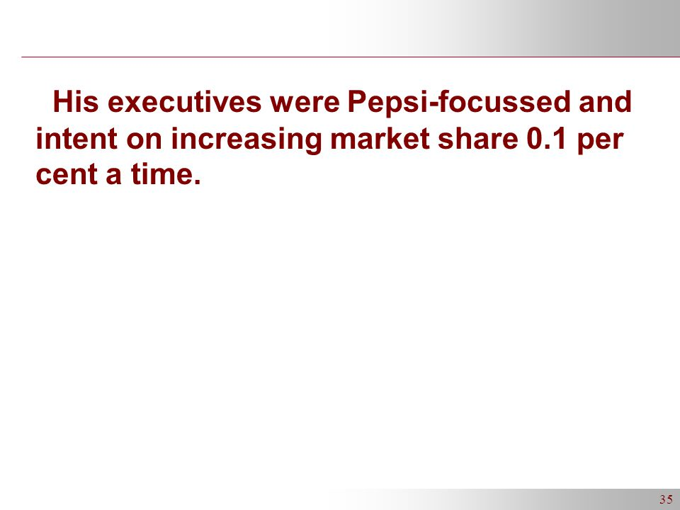 35 His executives were Pepsi-focussed and intent on increasing market share 0.1 per cent a time.