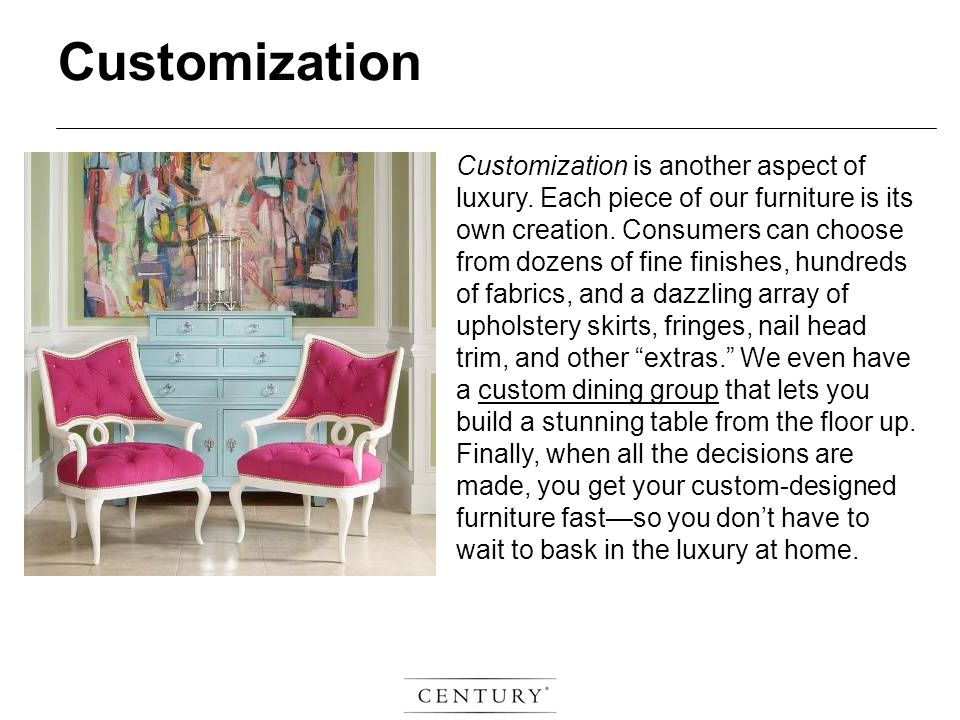 Customization is another aspect of luxury. Each piece of our furniture is its own creation.