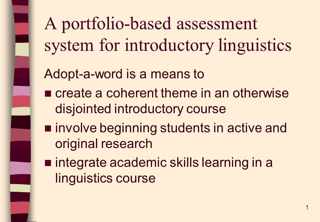 1 A portfolio-based assessment system for introductory linguistics Adopt-a-word is a means to create a coherent theme in an otherwise disjointed introductory course involve beginning students in active and original research integrate academic skills learning in a linguistics course