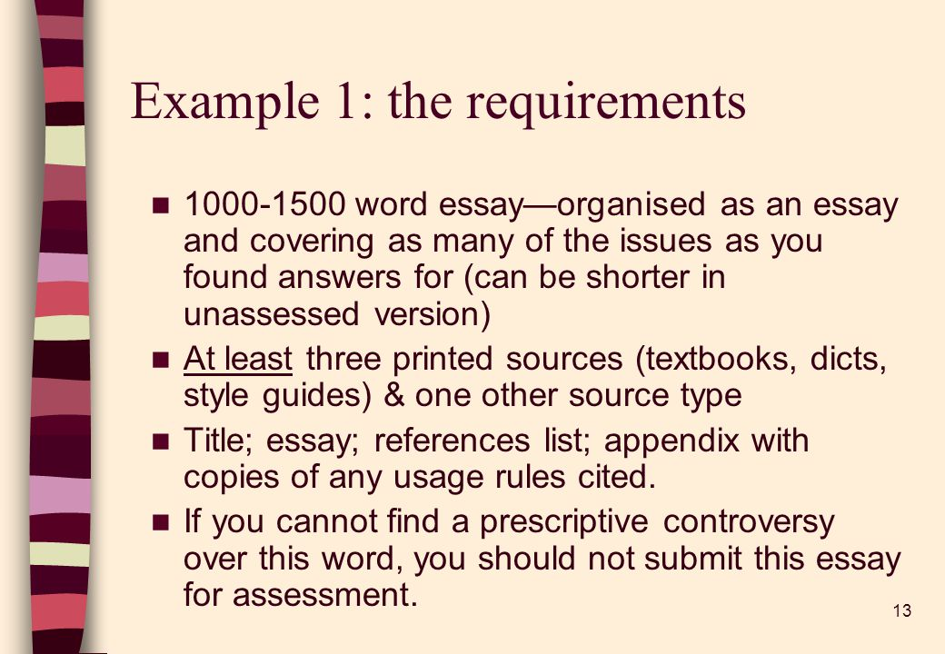 13 Example 1: the requirements word essayorganised as an essay and covering as many of the issues as you found answers for (can be shorter in unassessed version) At least three printed sources (textbooks, dicts, style guides) & one other source type Title; essay; references list; appendix with copies of any usage rules cited.