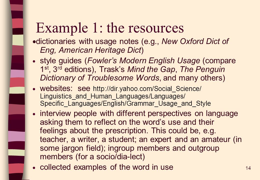 14 Example 1: the resources dictionaries with usage notes (e.g., New Oxford Dict of Eng, American Heritage Dict) style guides (Fowlers Modern English Usage (compare 1 st, 3 rd editions), Trasks Mind the Gap, The Penguin Dictionary of Troublesome Words, and many others) websites: see http://dir.yahoo.com/Social_Science/ Linguistics_and_Human_Languages/Languages/ Specific_Languages/English/Grammar_Usage_and_Style interview people with different perspectives on language asking them to reflect on the words use and their feelings about the prescription.