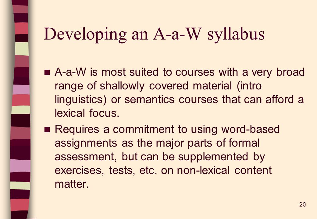 20 Developing an A-a-W syllabus A-a-W is most suited to courses with a very broad range of shallowly covered material (intro linguistics) or semantics courses that can afford a lexical focus.