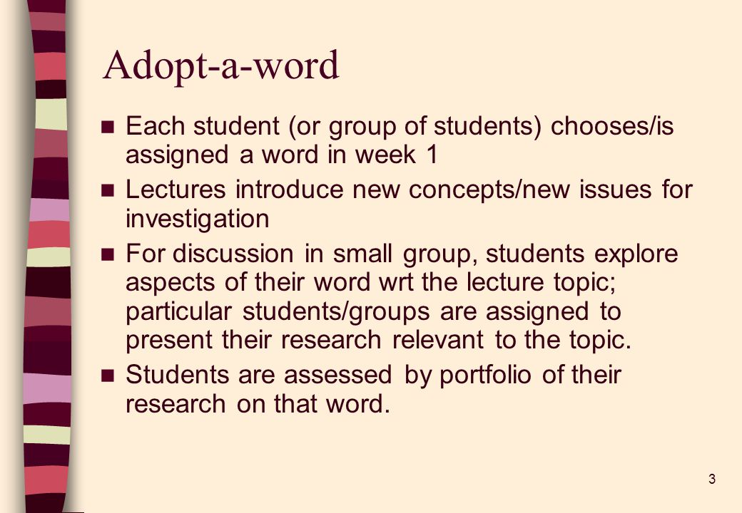 3 Adopt-a-word Each student (or group of students) chooses/is assigned a word in week 1 Lectures introduce new concepts/new issues for investigation For discussion in small group, students explore aspects of their word wrt the lecture topic; particular students/groups are assigned to present their research relevant to the topic.