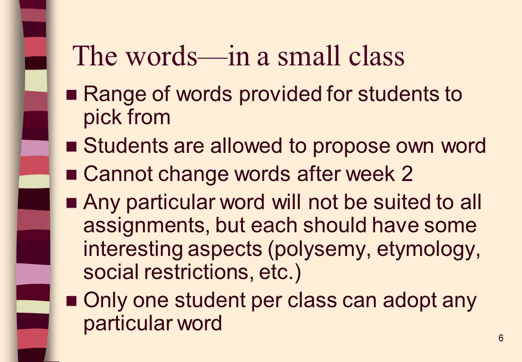 6 The wordsin a small class Range of words provided for students to pick from Students are allowed to propose own word Cannot change words after week 2 Any particular word will not be suited to all assignments, but each should have some interesting aspects (polysemy, etymology, social restrictions, etc.) Only one student per class can adopt any particular word