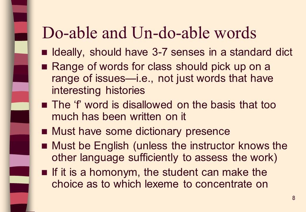 8 Do-able and Un-do-able words Ideally, should have 3-7 senses in a standard dict Range of words for class should pick up on a range of issuesi.e., not just words that have interesting histories The f word is disallowed on the basis that too much has been written on it Must have some dictionary presence Must be English (unless the instructor knows the other language sufficiently to assess the work) If it is a homonym, the student can make the choice as to which lexeme to concentrate on