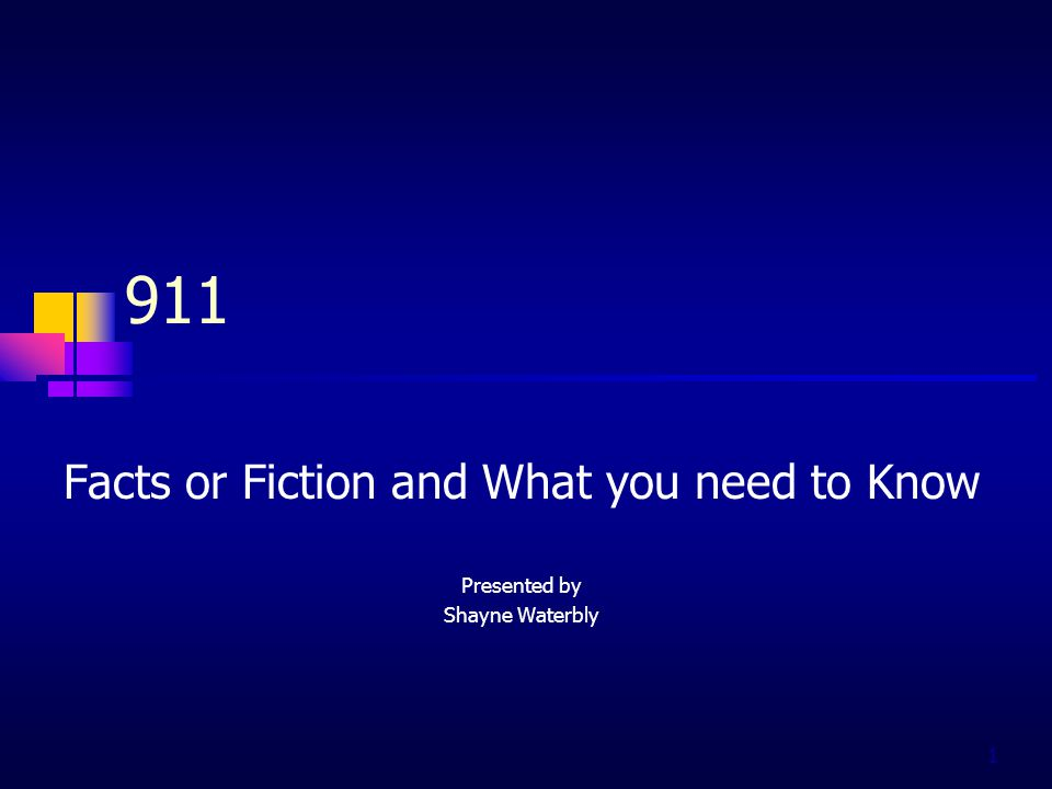 1 911 Facts or Fiction and What you need to Know Presented by Shayne Waterbly