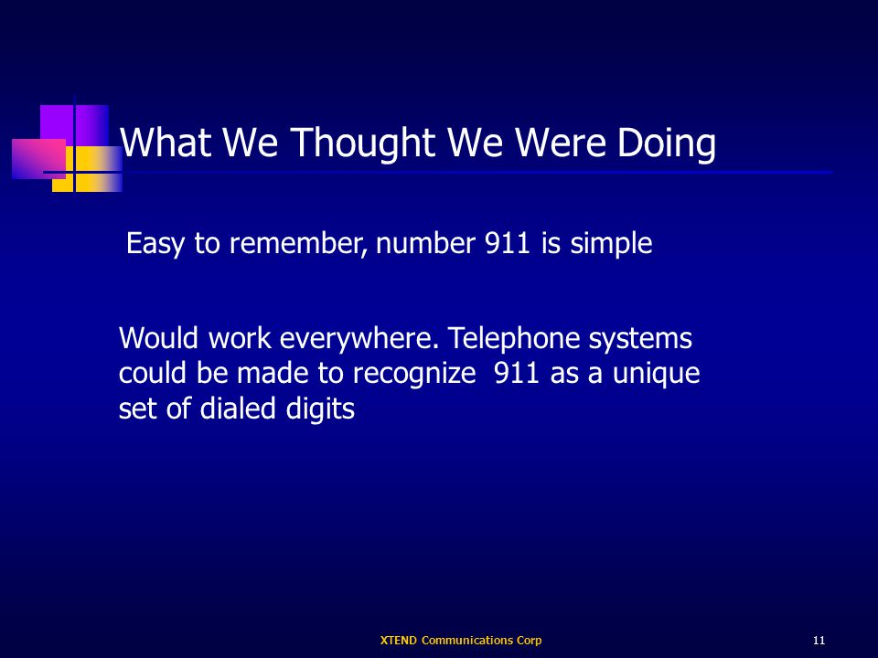 XTEND Communications Corp11 What We Thought We Were Doing Easy to remember, number 911 is simple Would work everywhere.