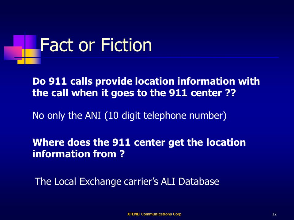 XTEND Communications Corp12 Fact or Fiction Do 911 calls provide location information with the call when it goes to the 911 center .