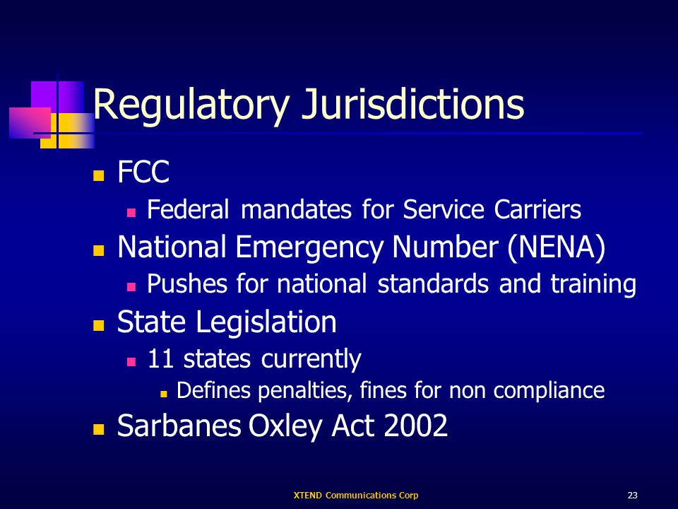XTEND Communications Corp23 Regulatory Jurisdictions FCC Federal mandates for Service Carriers National Emergency Number (NENA) Pushes for national standards and training State Legislation 11 states currently Defines penalties, fines for non compliance Sarbanes Oxley Act 2002