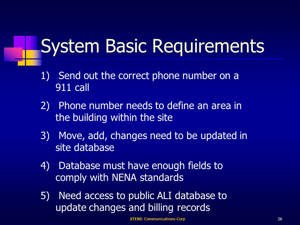 XTEND Communications Corp26 System Basic Requirements 1) Send out the correct phone number on a 911 call 2) Phone number needs to define an area in the building within the site 3) Move, add, changes need to be updated in site database 4) Database must have enough fields to comply with NENA standards 5) Need access to public ALI database to update changes and billing records
