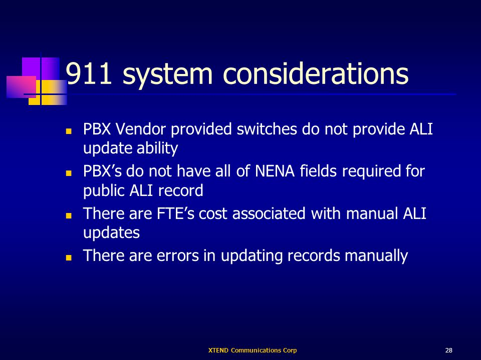 XTEND Communications Corp28 911 system considerations PBX Vendor provided switches do not provide ALI update ability PBXs do not have all of NENA fields required for public ALI record There are FTEs cost associated with manual ALI updates There are errors in updating records manually