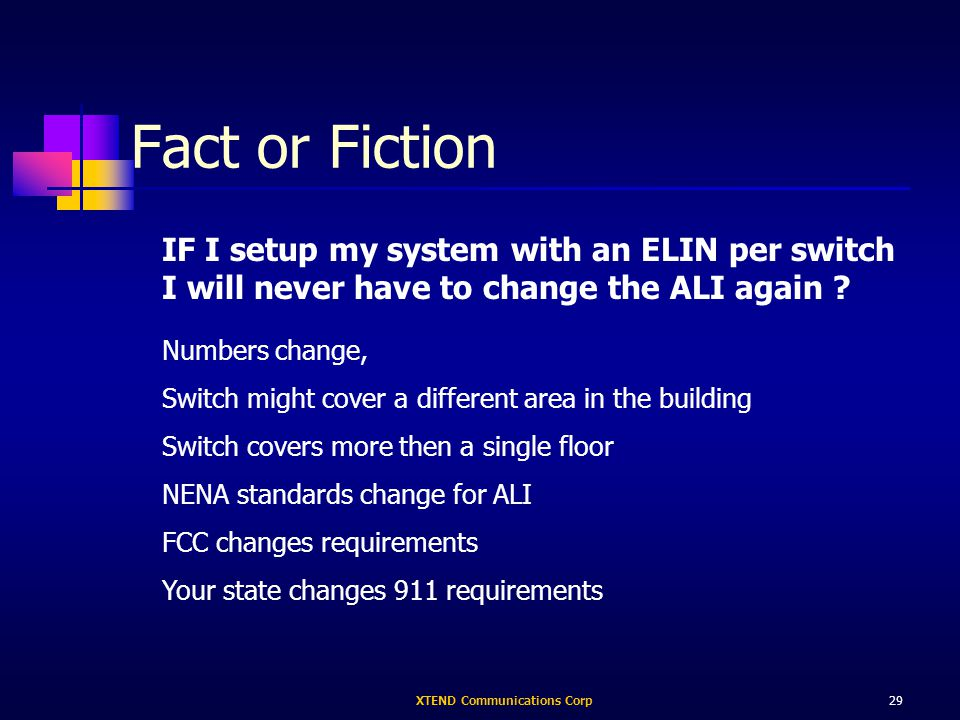 XTEND Communications Corp29 Fact or Fiction Numbers change, Switch might cover a different area in the building Switch covers more then a single floor NENA standards change for ALI FCC changes requirements Your state changes 911 requirements IF I setup my system with an ELIN per switch I will never have to change the ALI again