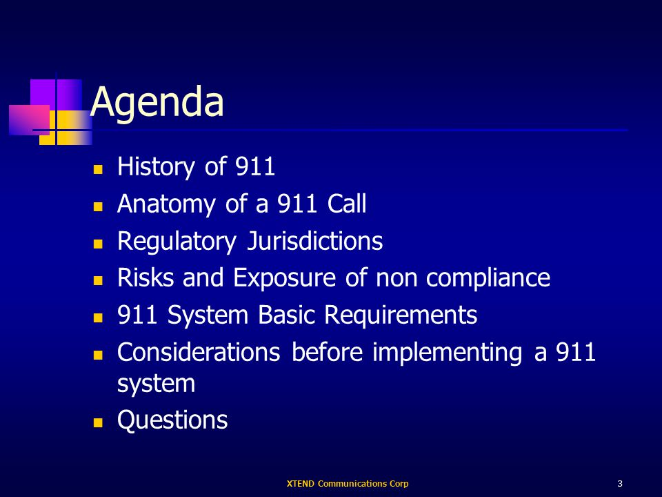XTEND Communications Corp3 Agenda History of 911 Anatomy of a 911 Call Regulatory Jurisdictions Risks and Exposure of non compliance 911 System Basic Requirements Considerations before implementing a 911 system Questions