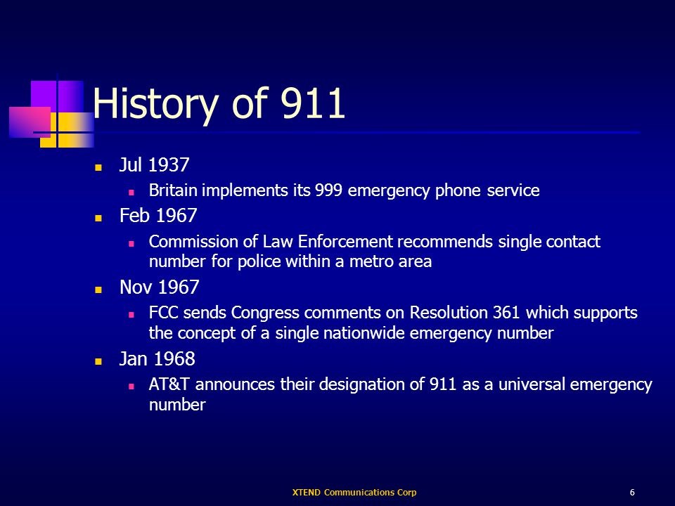 XTEND Communications Corp6 History of 911 Jul 1937 Britain implements its 999 emergency phone service Feb 1967 Commission of Law Enforcement recommends single contact number for police within a metro area Nov 1967 FCC sends Congress comments on Resolution 361 which supports the concept of a single nationwide emergency number Jan 1968 AT&T announces their designation of 911 as a universal emergency number