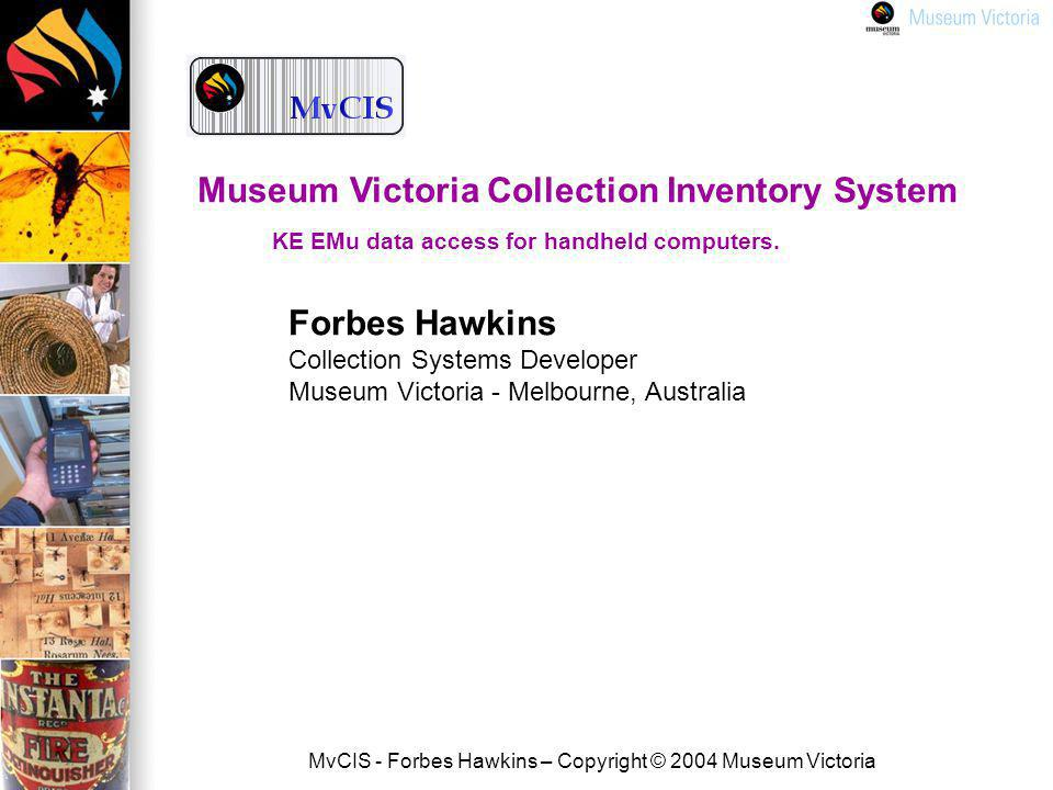 MvCIS - Forbes Hawkins – Copyright © 2004 Museum Victoria Forbes Hawkins Collection Systems Developer Museum Victoria - Melbourne, Australia Museum Victoria Collection Inventory System KE EMu data access for handheld computers.