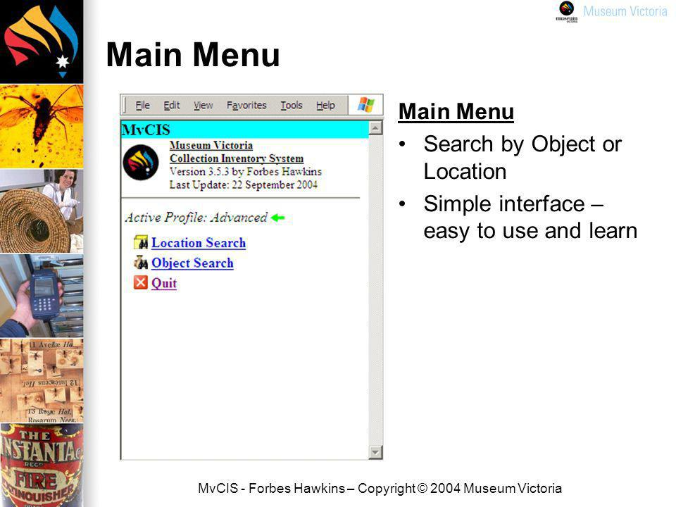 MvCIS - Forbes Hawkins – Copyright © 2004 Museum Victoria Main Menu Search by Object or Location Simple interface – easy to use and learn
