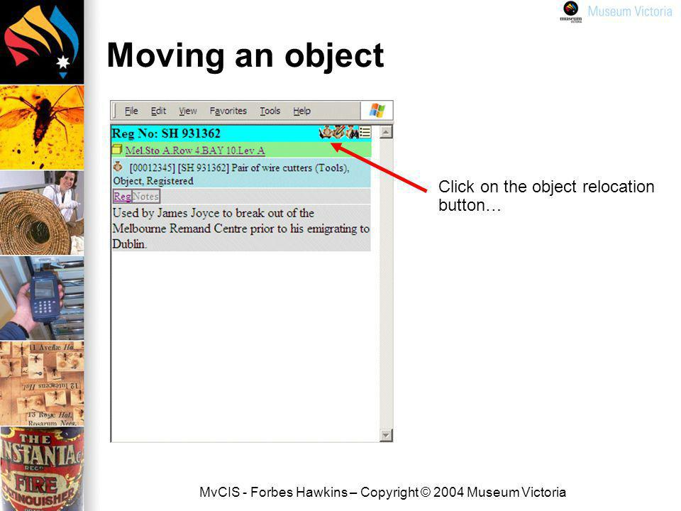 MvCIS - Forbes Hawkins – Copyright © 2004 Museum Victoria Moving an object Click on the object relocation button…