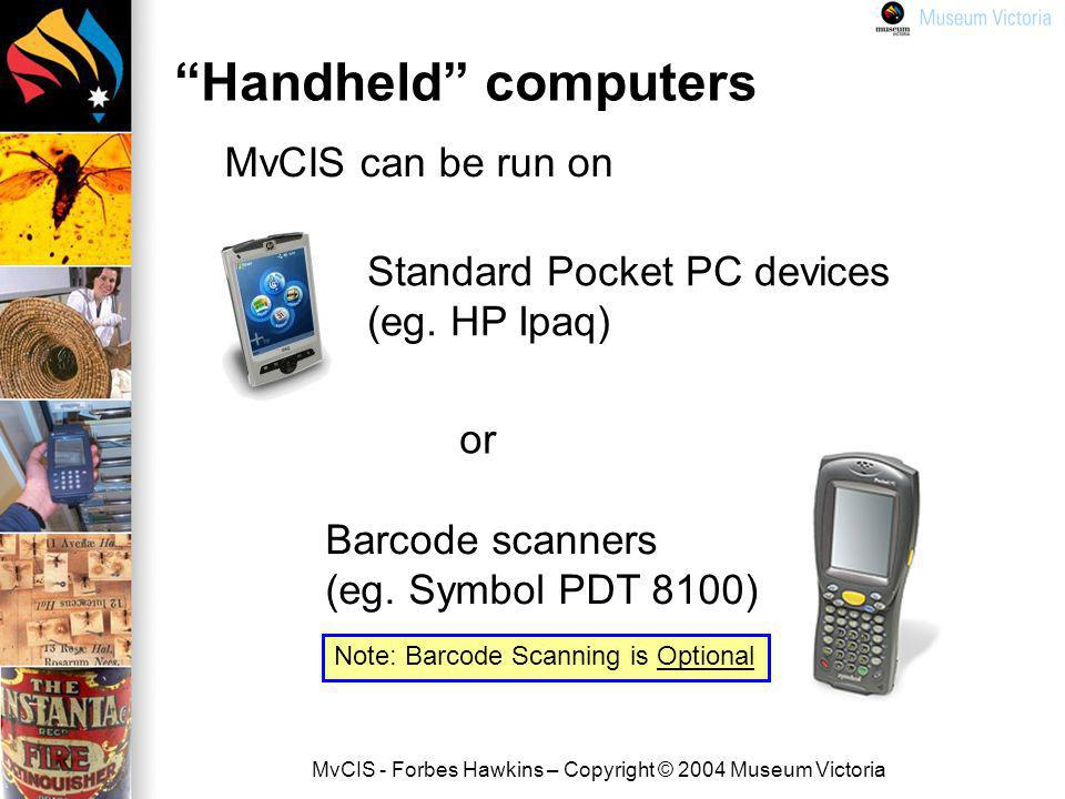 MvCIS - Forbes Hawkins – Copyright © 2004 Museum Victoria Handheld computers Standard Pocket PC devices (eg.
