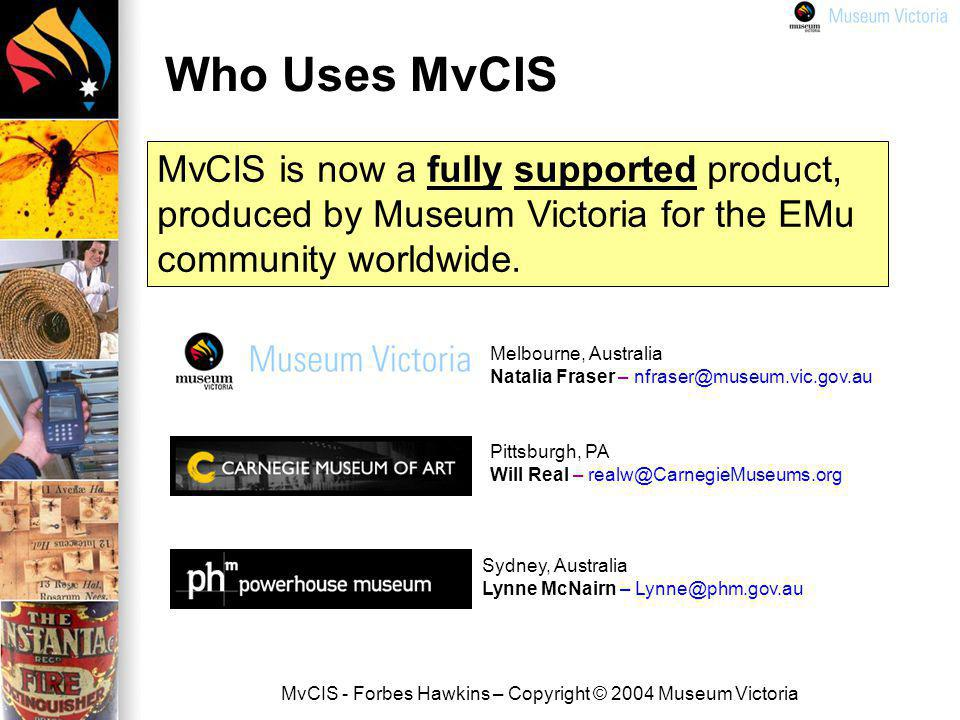 MvCIS - Forbes Hawkins – Copyright © 2004 Museum Victoria Who Uses MvCIS Sydney, Australia Lynne McNairn – Lynne@phm.gov.au Pittsburgh, PA Will Real – realw@CarnegieMuseums.org Melbourne, Australia Natalia Fraser – nfraser@museum.vic.gov.au MvCIS is now a fully supported product, produced by Museum Victoria for the EMu community worldwide.