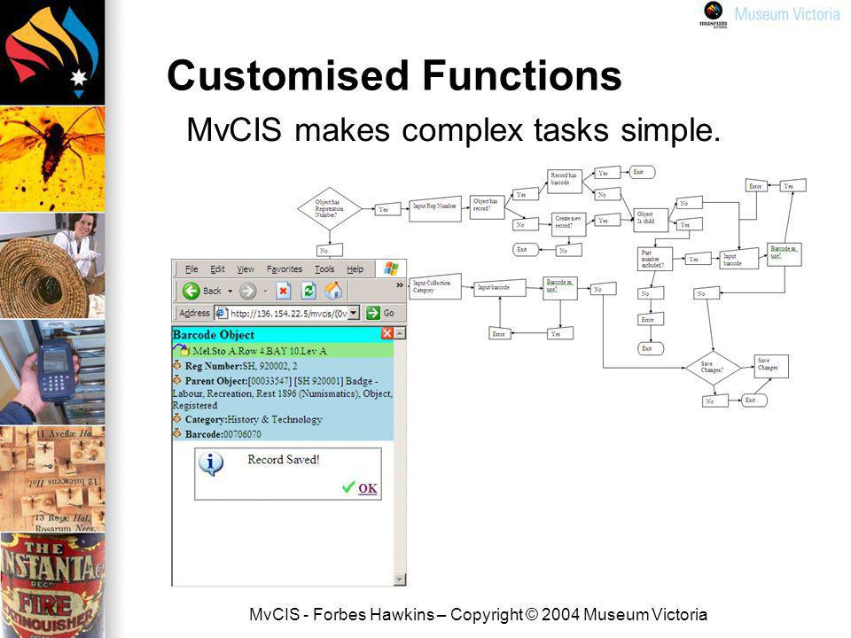 MvCIS - Forbes Hawkins – Copyright © 2004 Museum Victoria Customised Functions MvCIS makes complex tasks simple.