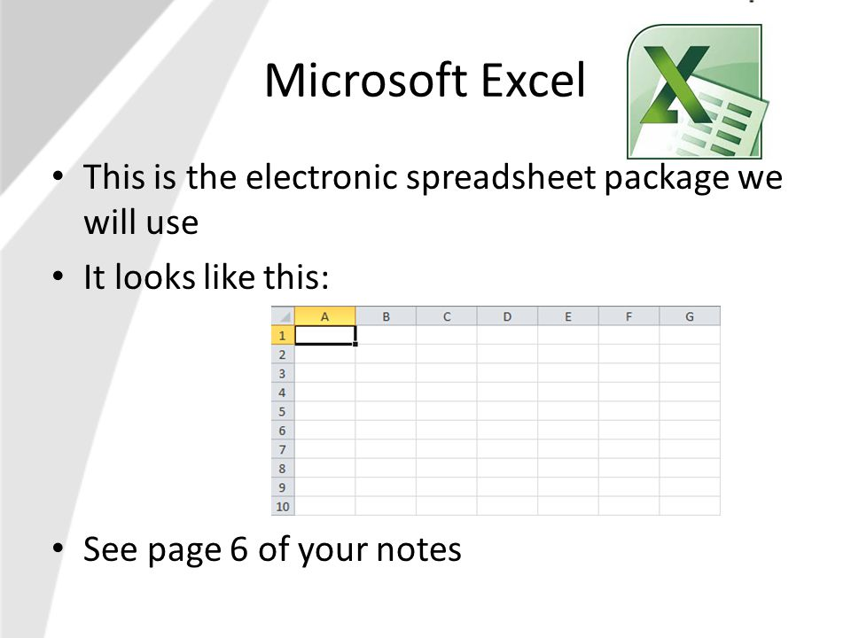 Microsoft Excel This is the electronic spreadsheet package we will use It looks like this: See page 6 of your notes