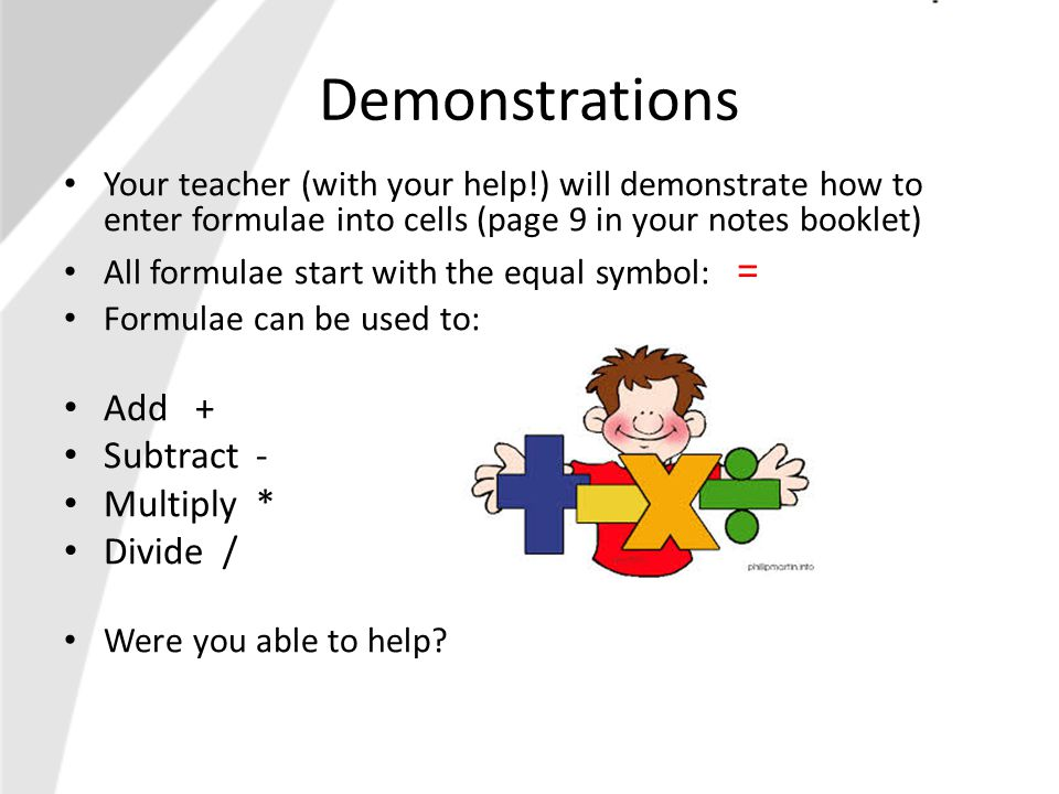 Demonstrations Your teacher (with your help!) will demonstrate how to enter formulae into cells (page 9 in your notes booklet) All formulae start with the equal symbol: = Formulae can be used to: Add + Subtract - Multiply * Divide / Were you able to help