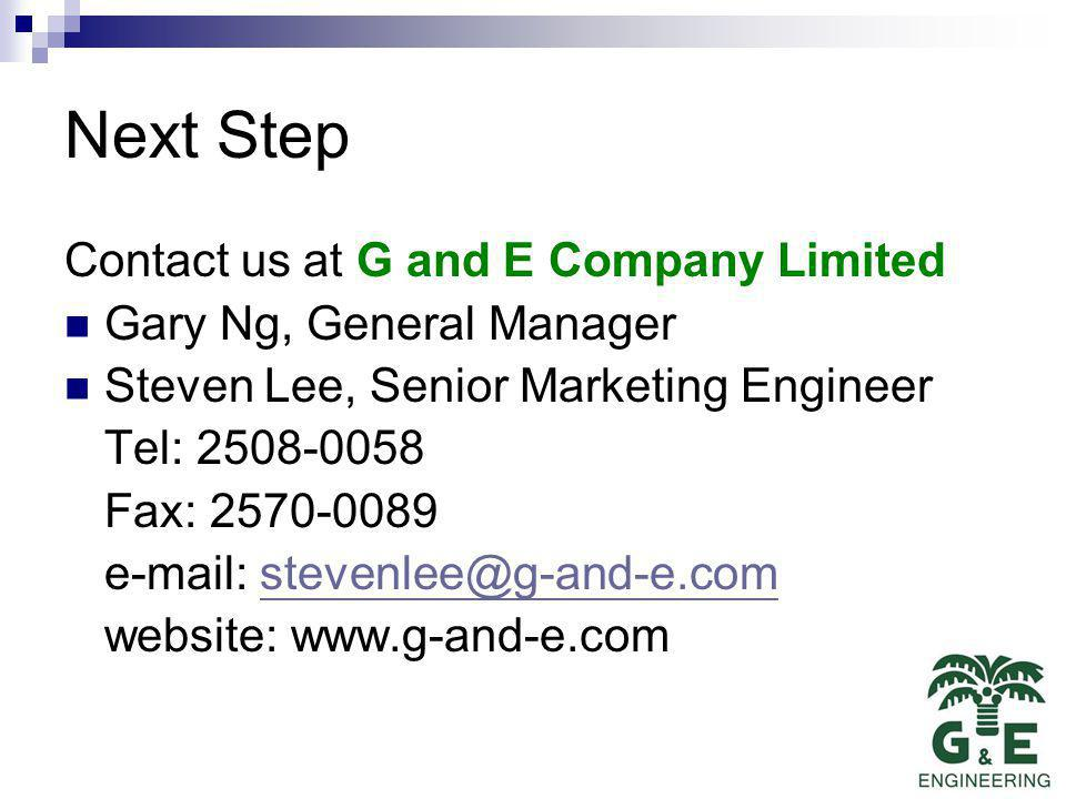 Next Step Contact us at G and E Company Limited Gary Ng, General Manager Steven Lee, Senior Marketing Engineer Tel: 2508-0058 Fax: 2570-0089 e-mail: stevenlee@g-and-e.comstevenlee@g-and-e.com website: www.g-and-e.com
