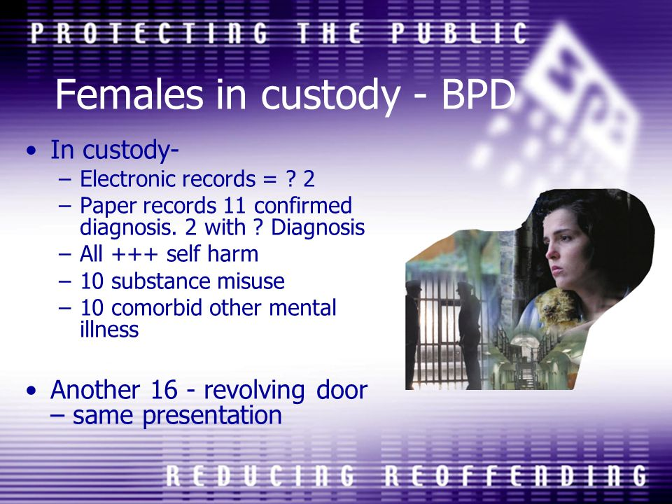 Females in custody - BPD In custody- –Electronic records = ? 2 –Paper records 11 confirmed diagnosis. 2 with ? Diagnosis –All +++ self harm –10 substa