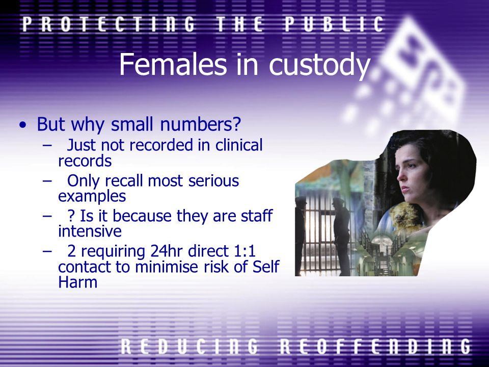 Females in custody But why small numbers? –Just not recorded in clinical records –Only recall most serious examples –? Is it because they are staff in