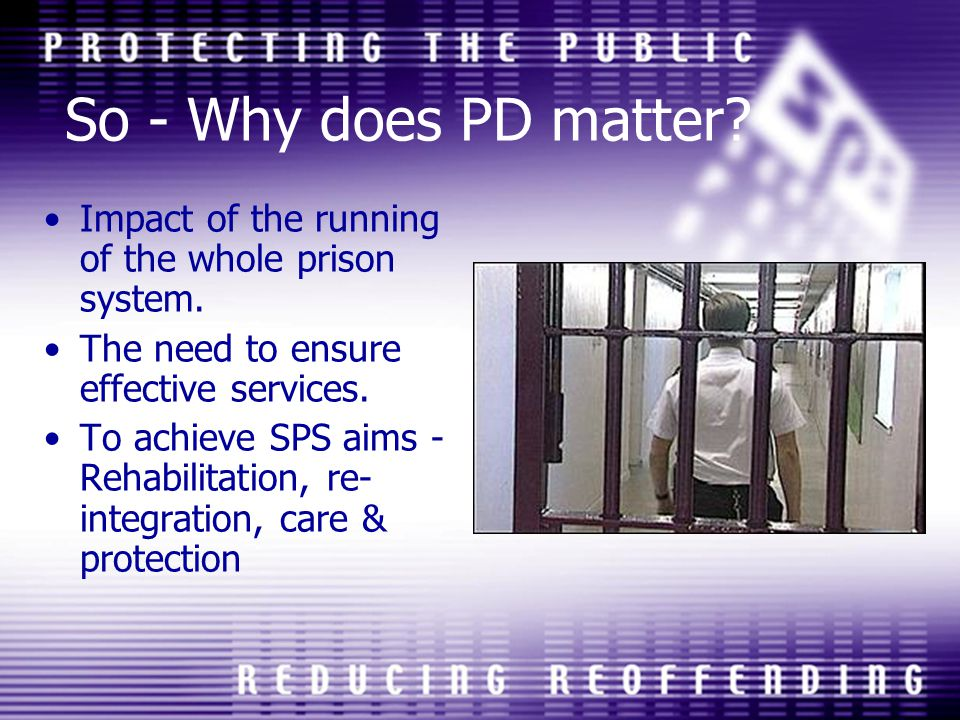 So - Why does PD matter? Impact of the running of the whole prison system. The need to ensure effective services. To achieve SPS aims - Rehabilitation