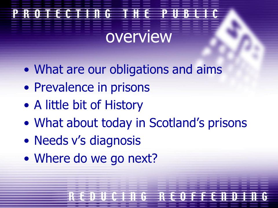 overview What are our obligations and aims Prevalence in prisons A little bit of History What about today in Scotlands prisons Needs vs diagnosis Wher