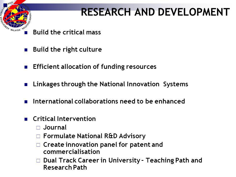 RESEARCH AND DEVELOPMENT Build the critical mass Build the right culture Efficient allocation of funding resources Linkages through the National Innovation Systems International collaborations need to be enhanced Critical Intervention Journal Formulate National R&D Advisory Create innovation panel for patent and commercialisation Dual Track Career in University – Teaching Path and Research Path