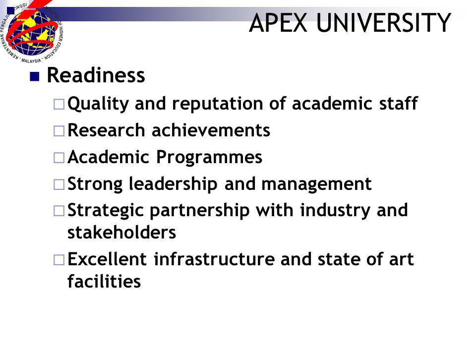 APEX UNIVERSITY Readiness Quality and reputation of academic staff Research achievements Academic Programmes Strong leadership and management Strategic partnership with industry and stakeholders Excellent infrastructure and state of art facilities