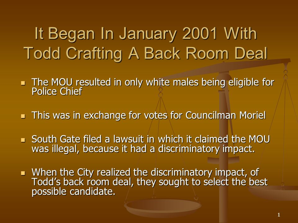 1 It Began In January 2001 With Todd Crafting A Back Room Deal The MOU resulted in only white males being eligible for Police Chief The MOU resulted in only white males being eligible for Police Chief This was in exchange for votes for Councilman Moriel This was in exchange for votes for Councilman Moriel South Gate filed a lawsuit in which it claimed the MOU was illegal, because it had a discriminatory impact.