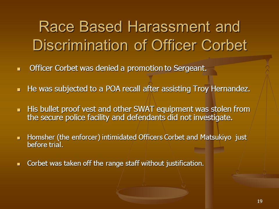 19 Race Based Harassment and Discrimination of Officer Corbet Officer Corbet was denied a promotion to Sergeant.