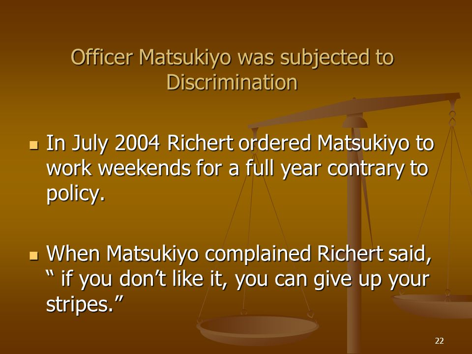 22 Officer Matsukiyo was subjected to Discrimination In July 2004 Richert ordered Matsukiyo to work weekends for a full year contrary to policy.